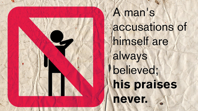 """A man's accusations of himself are always believed; his praises never."""