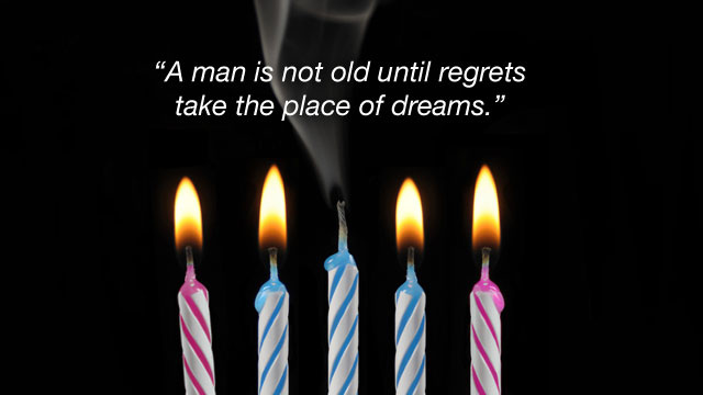 """A Man Is Not Old Until Regrets Take the Place of Dreams"""