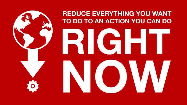 """Reduce Everything You Want to Do to an Action You Can Do Right Now"""