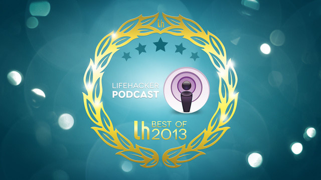 Most Popular Episodes of the Lifehacker Podcast of 2013
